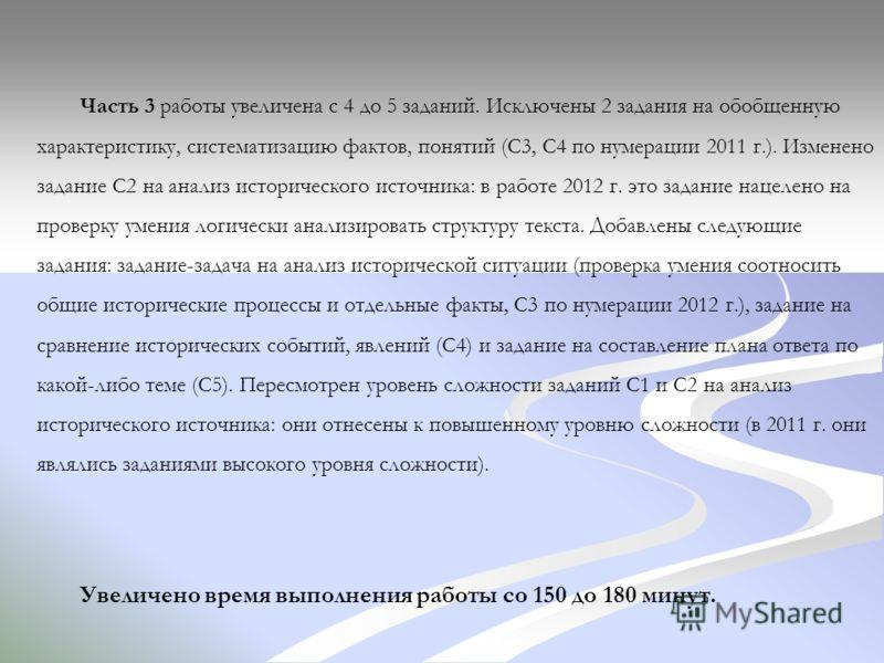 Часть 3 работы увеличена с 4 до 5 заданий. Исключены 2 задания на обобщенную характеристику, систематизацию фактов, понятий (С3, С4 по нумерации 2011 г.). Изменено задание С2 на анализ исторического источника: в работе 2012 г. это задание нацелено на