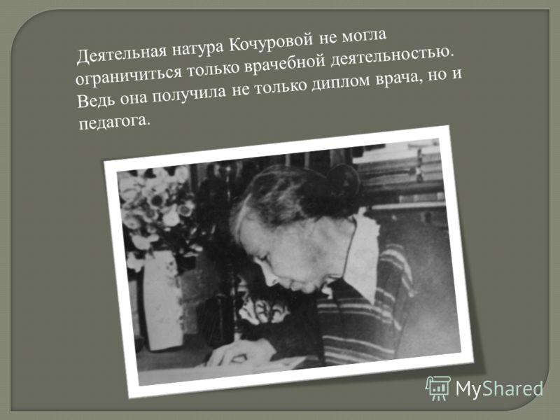 Деятельная натура Кочуровой не могла ограничиться только врачебной деятельностью. Ведь она получила не только диплом врача, но и педагога.