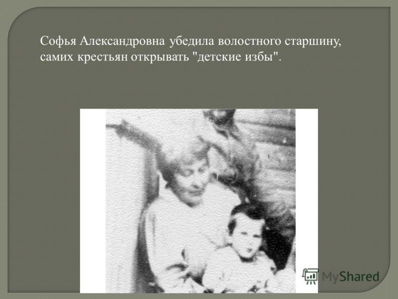 Софья Александровна убедила волостного старшину, самих крестьян открывать детские избы.