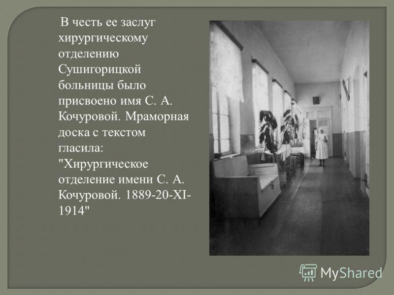 В честь ее заслуг хирургическому отделению Сушигорицкой больницы было присвоено имя С. А. Кочуровой. Мраморная доска с текстом гласила: Хирургическое отделение имени С. А. Кочуровой. 1889-20-XI- 1914