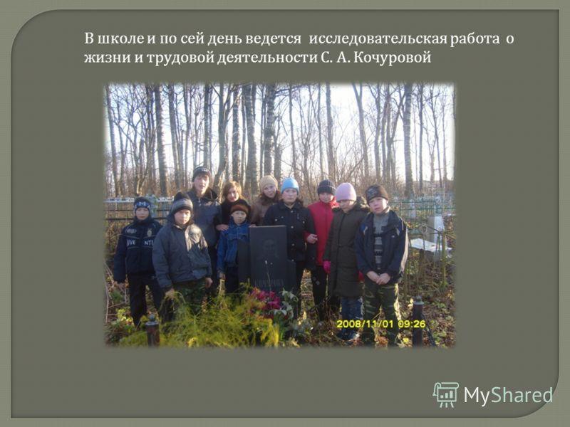 В школе и по сей день ведется исследовательская работа о жизни и трудовой деятельности С. А. Кочуровой