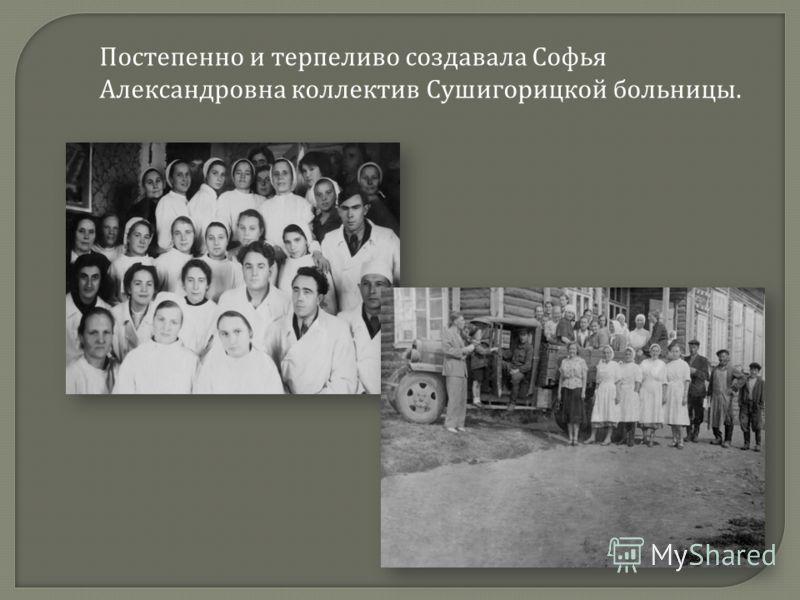Постепенно и терпеливо создавала Софья Александровна коллектив Сушигорицкой больницы.
