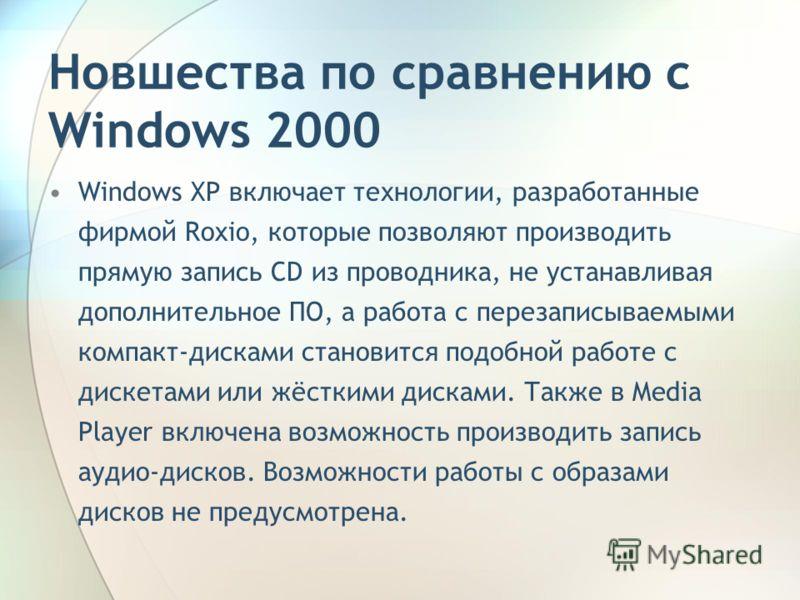 Новшества по сравнению с Windows 2000 Windows XP включает технологии, разработанные фирмой Roxio, которые позволяют производить прямую запись CD из проводника, не устанавливая дополнительное ПО, а работа с перезаписываемыми компакт-дисками становится