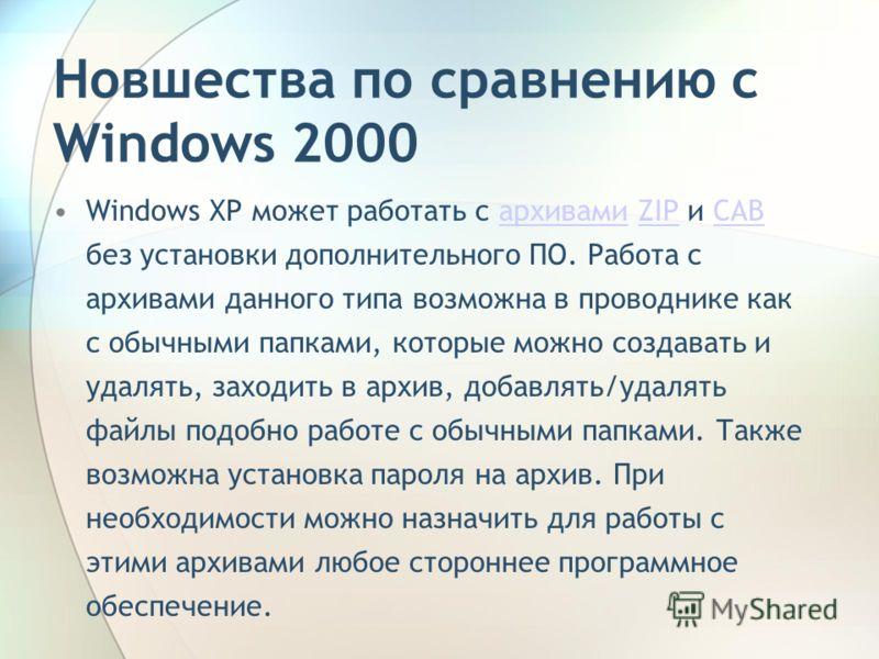Новшества по сравнению с Windows 2000 Windows XP может работать с архивами ZIP и CAB без установки дополнительного ПО. Работа с архивами данного типа возможна в проводнике как с обычными папками, которые можно создавать и удалять, заходить в архив, д