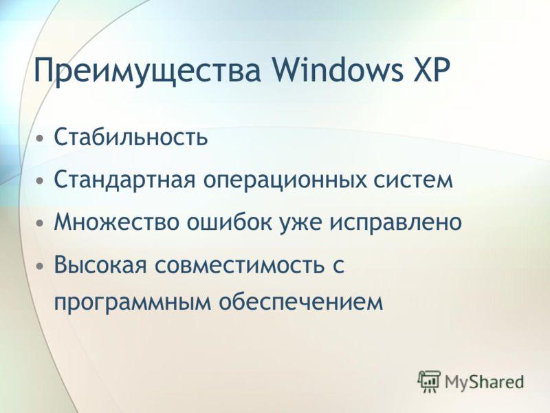 Преимущества Windows XP Стабильность Стандартная операционных систем Множество ошибок уже исправлено Высокая совместимость с программным обеспечением