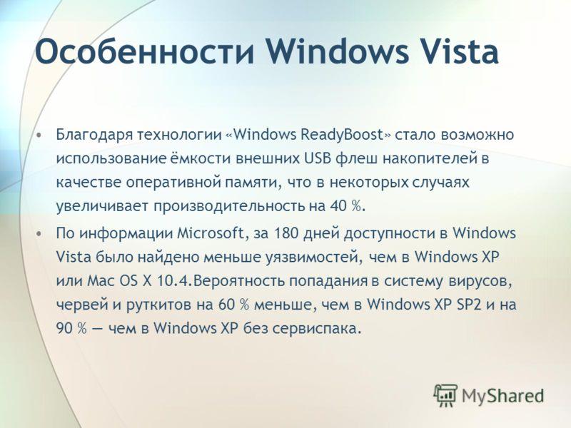 Особенности Windows Vista Благодаря технологии «Windows ReadyBoost» стало возможно использование ёмкости внешних USB флеш накопителей в качестве оперативной памяти, что в некоторых случаях увеличивает производительность на 40 %. По информации Microso
