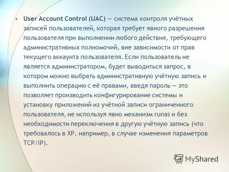 User Account Control (UAC) система контроля учётных записей пользователей, которая требует явного разрешения пользователя при выполнении любого действия, требующего административных полномочий, вне зависимости от прав текущего аккаунта пользователя.