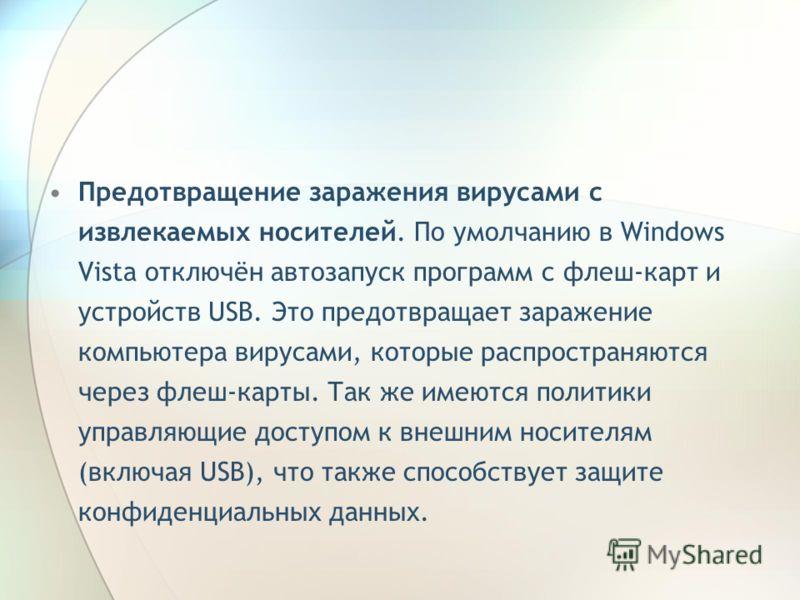 Предотвращение заражения вирусами с извлекаемых носителей. По умолчанию в Windows Vista отключён автозапуск программ с флеш-карт и устройств USB. Это предотвращает заражение компьютера вирусами, которые распространяются через флеш-карты. Так же имеют