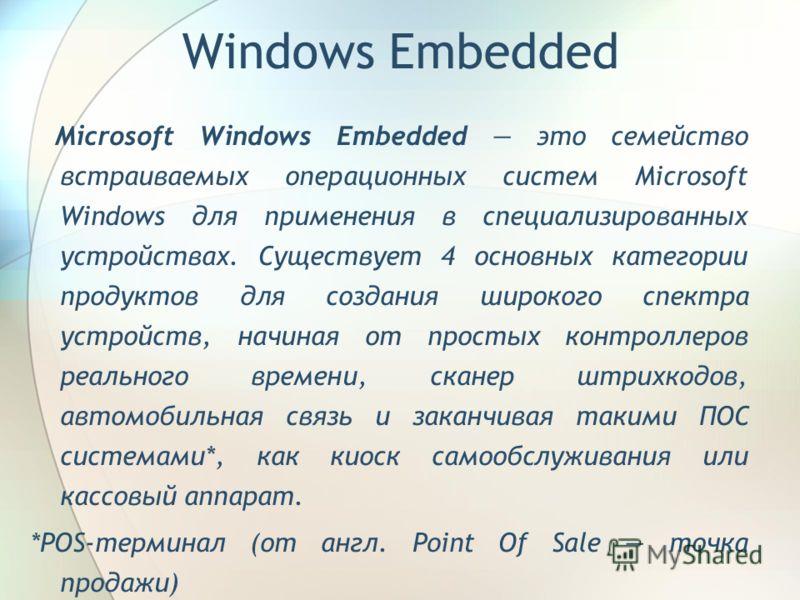 Microsoft Windows Embedded это семейство встраиваемых операционных систем Microsoft Windows для применения в специализированных устройствах. Существует 4 основных категории продуктов для создания широкого спектра устройств, начиная от простых контрол