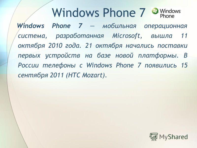 Windows Phone 7 мобильная операционная система, разработанная Microsoft, вышла 11 октября 2010 года. 21 октября начались поставки первых устройств на базе новой платформы. В России телефоны с Windows Phone 7 появились 15 сентября 2011 (HTC Mozart). W