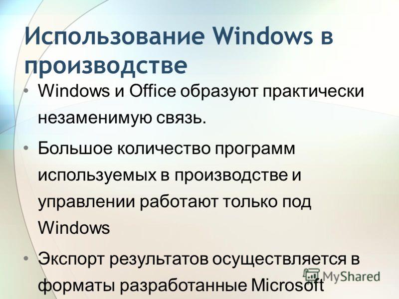 Использование Windows в производстве Windows и Office образуют практически незаменимую связь. Большое количество программ используемых в производстве и управлении работают только под Windows Экспорт результатов осуществляется в форматы разработанные