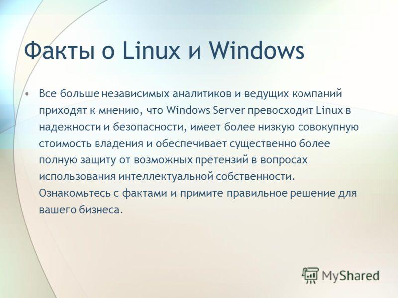 Факты о Linux и Windows Все больше независимых аналитиков и ведущих компаний приходят к мнению, что Windows Server превосходит Linux в надежности и безопасности, имеет более низкую совокупную стоимость владения и обеспечивает существенно более полную