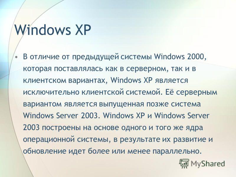 Windows XP В отличие от предыдущей системы Windows 2000, которая поставлялась как в серверном, так и в клиентском вариантах, Windows XP является исключительно клиентской системой. Её серверным вариантом является выпущенная позже система Windows Serve