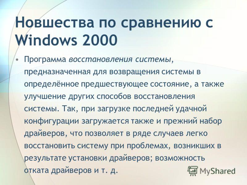 Новшества по сравнению с Windows 2000 Программа восстановления системы, предназначенная для возвращения системы в определённое предшествующее состояние, а также улучшение других способов восстановления системы. Так, при загрузке последней удачной кон