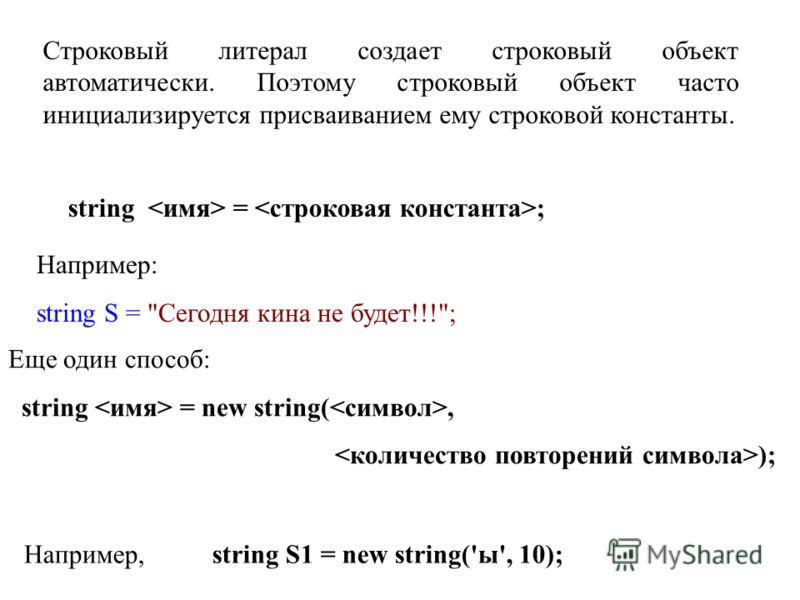 string = ; Строковый литерал создает строковый объект автоматически. Поэтому строковый объект часто инициализируется присваиванием ему строковой константы. Например: string S =