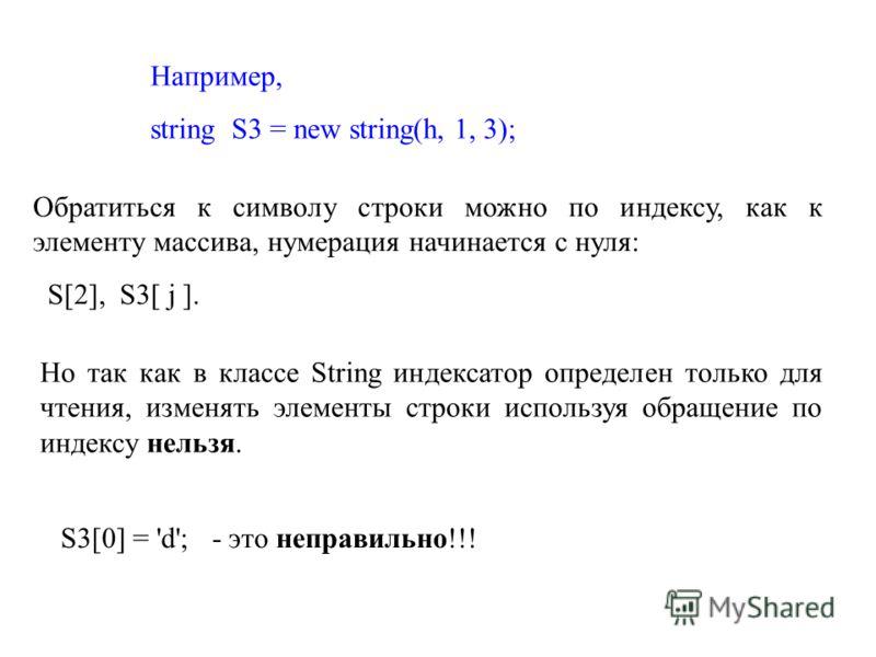 Например, string S3 = new string(h, 1, 3); Обратиться к символу строки можно по индексу, как к элементу массива, нумерация начинается с нуля: S[2], S3[ j ]. Но так как в классе String индексатор определен только для чтения, изменять элементы строки и