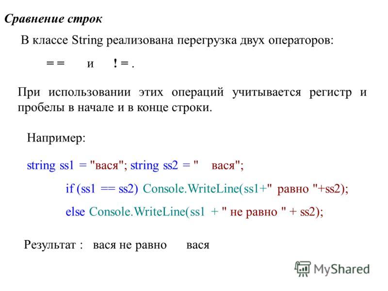Сравнение строк В классе String реализована перегрузка двух операторов: = = и ! =. При использовании этих операций учитывается регистр и пробелы в начале и в конце строки. Например: string ss1 =