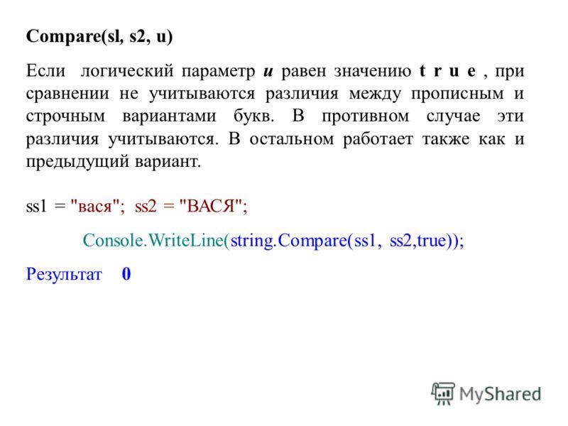 Compare(sl, s2, u) Если логический параметр u равен значению t r u e, при сравнении не учитываются различия между прописным и строчным вариантами букв. В противном случае эти различия учитываются. В остальном работает также как и предыдущий вариант.