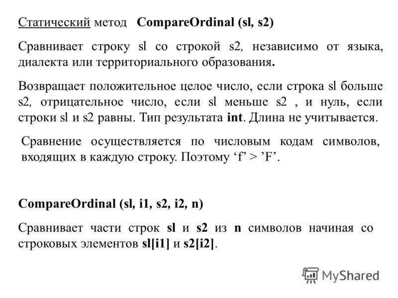 Статический метод CompareOrdinal (sl, s2) Сравнивает строку sl со строкой s2, независимо от языка, диалекта или территориального образования. Возвращает положительное целое число, если строка sl больше s2, отрицательное число, если sl меньше s2, и ну
