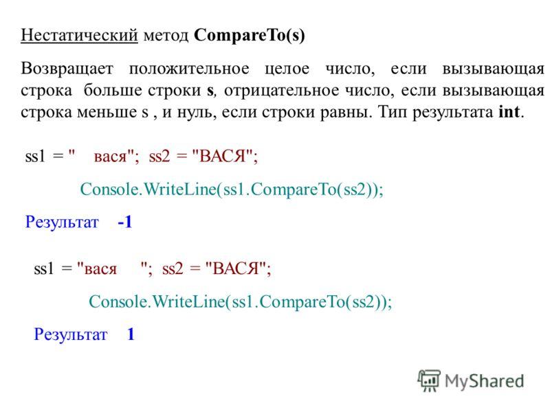 Нестатический метод CompareTo(s) Возвращает положительное целое число, если вызывающая строка больше строки s, отрицательное число, если вызывающая строка меньше s, и нуль, если строки равны. Тип результата int. ss1 =