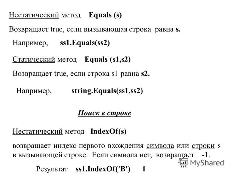 Нестатический метод Equals (s) Возвращает true, если вызывающая строка равна s. Поиск в строке Например, ss1.Equals(ss2) Нестатический метод IndexOf(s) возвращает индекс первого вхождения символа или строки s в вызывающей строке. Если символа нет, во