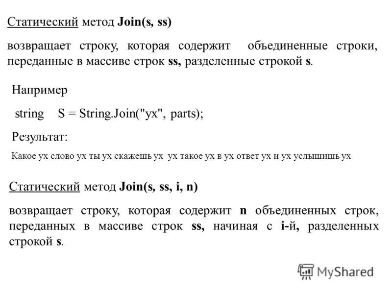 Статический метод Join(s, ss) возвращает строку, которая содержит объединенные строки, переданные в массиве строк ss, разделенные строкой s. Например string S = String.Join(