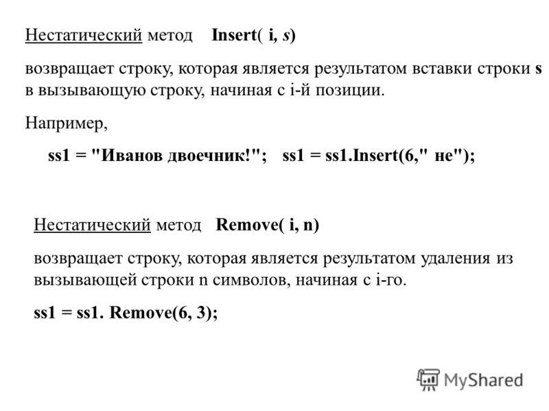 Нестатический метод Insert( i, s) возвращает строку, которая является результатом вставки строки s в вызывающую строку, начиная с i-й позиции. Например, ss1 =
