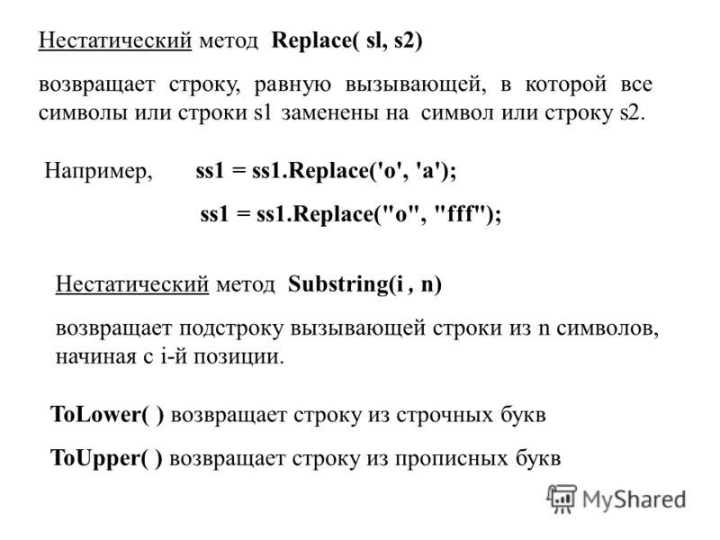 Нестатический метод Replace( sl, s2) возвращает строку, равную вызывающей, в которой все символы или строки s1 заменены на символ или строку s2. Например, ss1 = ss1.Replace('о', 'а'); ss1 = ss1.Replace(