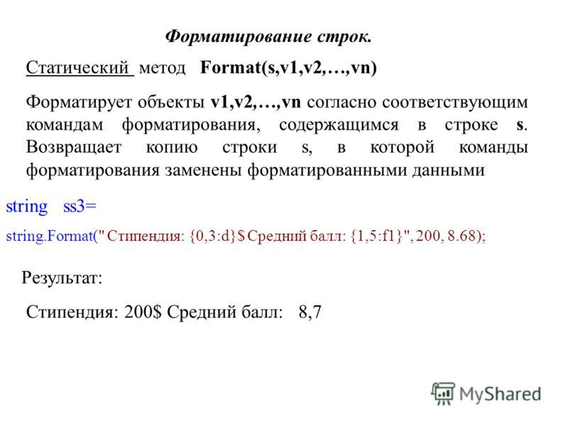 Форматирование строк. Статический метод Format(s,v1,v2,…,vn) Форматирует объекты v1,v2,…,vn согласно соответствующим командам форматирования, содержащимся в строке s. Возвращает копию строки s, в которой команды форматирования заменены форматированны