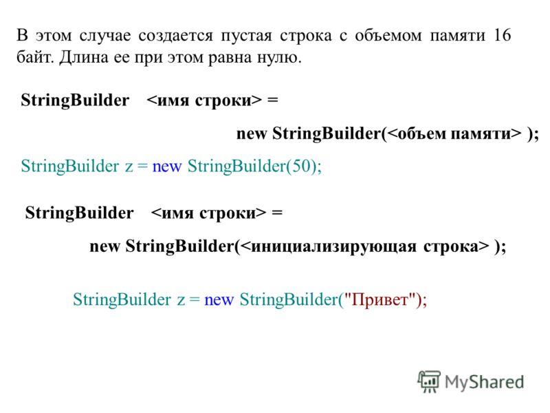 В этом случае создается пустая строка с объемом памяти 16 байт. Длина ее при этом равна нулю. StringBuilder = new StringBuilder( ); StringBuilder z = new StringBuilder(50); StringBuilder = new StringBuilder( ); StringBuilder z = new StringBuilder(