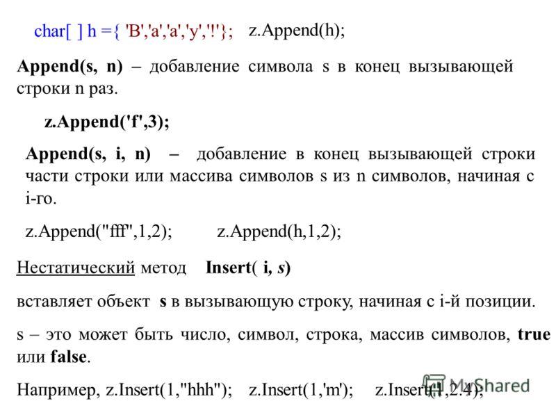 char[ ] h ={ 'В','а','а','у','!'}; z.Append(h); Append(s, n) – добавление символа s в конец вызывающей строки n раз. z.Append('f',3); Append(s, i, n) – добавление в конец вызывающей строки части строки или массива символов s из n символов, начиная c