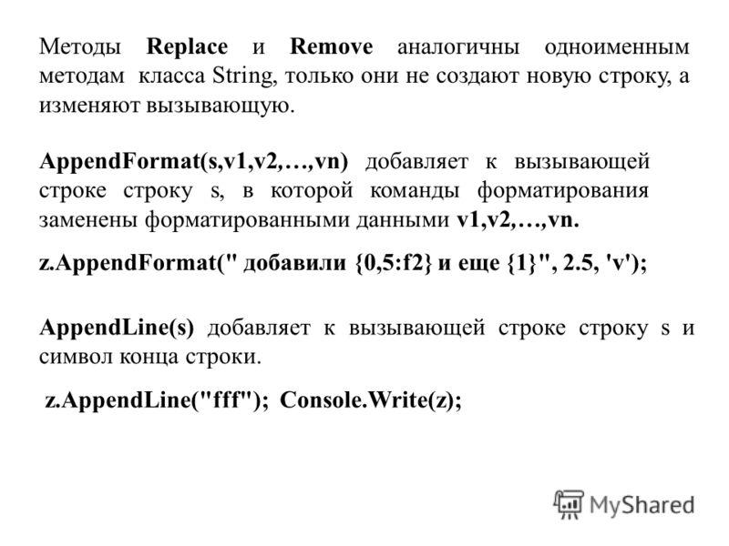 Методы Replace и Remove аналогичны одноименным методам класса String, только они не создают новую строку, а изменяют вызывающую. AppendFormat(s,v1,v2,…,vn) добавляет к вызывающей строке строку s, в которой команды форматирования заменены форматирован