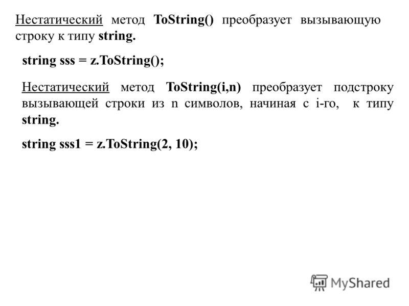 Нестатический метод ToString() преобразует вызывающую строку к типу string. string sss = z.ToString(); Нестатический метод ToString(i,n) преобразует подстроку вызывающей строки из n символов, начиная с i-го, к типу string. string sss1 = z.ToString(2,