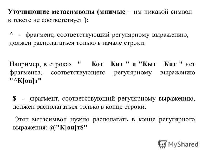 Уточняющие метасимволы (мнимые – им никакой символ в тексте не соответствует ): ^ - фрагмент, соответствующий регулярному выражению, должен располагаться только в начале строки. Например, в строках