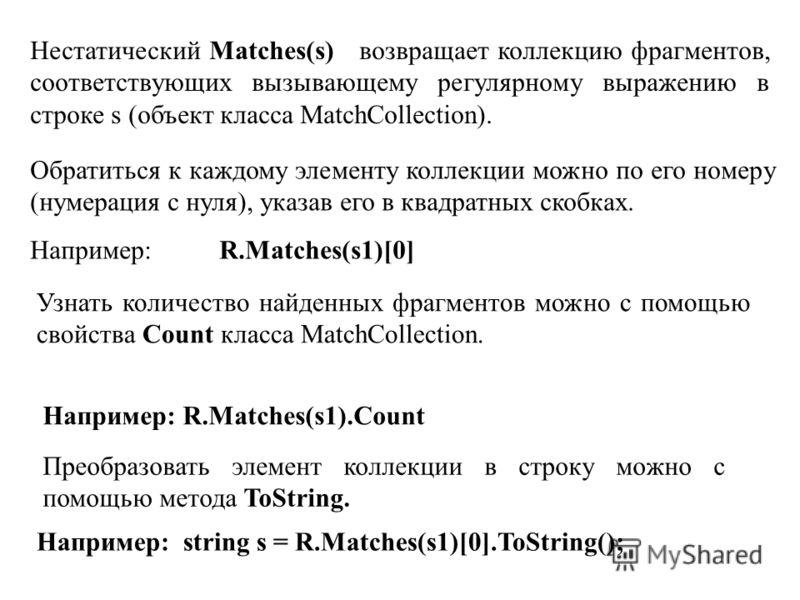 Нестатический Matchеs(s) возвращает коллекцию фрагментов, соответствующих вызывающему регулярному выражению в строке s (объект класса MatchCollection). Обратиться к каждому элементу коллекции можно по его номеру (нумерация с нуля), указав его в квадр