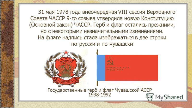 31 мая 1978 года внеочередная VIII сессия Верховного Совета ЧАССР 9-го созыва утвердила новую Конституцию (Основной закон) ЧАССР. Герб и флаг остались прежними, но с некоторыми незначительными изменениями. На флаге надпись стала изображаться в две ст