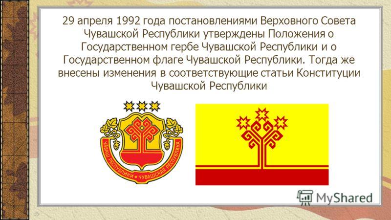 29 апреля 1992 года постановлениями Верховного Совета Чувашской Республики утверждены Положения о Государственном гербе Чувашской Республики и о Государственном флаге Чувашской Республики. Тогда же внесены изменения в соответствующие статьи Конституц