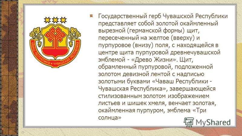 Государственный герб Чувашской Республики представляет собой золотой окаймленный вырезной (германской формы) щит, пересеченный на желтое (вверху) и пурпуровое (внизу) поля, с находящейся в центре щита пурпуровой древнечувашской эмблемой - «Древо Жизн