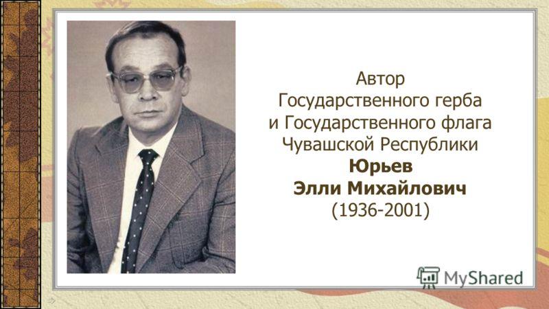 Автор Государственного герба и Государственного флага Чувашской Республики Юрьев Элли Михайлович (1936-2001)