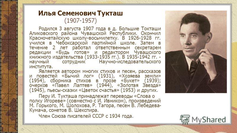 Илья Семенович Тукташ (1907-1957) Родился 3 августа 1907 года в д. Большие Токташи Аликовского района Чувашской Республики. Окончил Красночетайскую школу-восьмилетку. В 1926-1928 гг. учился в Чебоксарской партийной школе. Затем в течение 2 лет работа