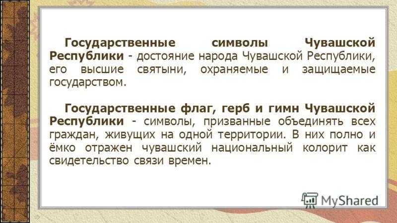 Государственные символы Чувашской Республики - достояние народа Чувашской Республики, его высшие святыни, охраняемые и защищаемые государством. Государственные флаг, герб и гимн Чувашской Республики - символы, призванные объединять всех граждан, живу