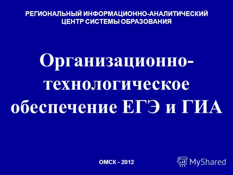 РЕГИОНАЛЬНЫЙ ИНФОРМАЦИОННО-АНАЛИТИЧЕСКИЙ ЦЕНТР СИСТЕМЫ ОБРАЗОВАНИЯ Организационно- технологическое обеспечение ЕГЭ и ГИА ОМСК - 2012