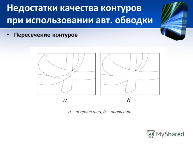 Недостатки качества контуров при использовании авт. обводки Пересечение контуров а – неправильно, б – правильно.