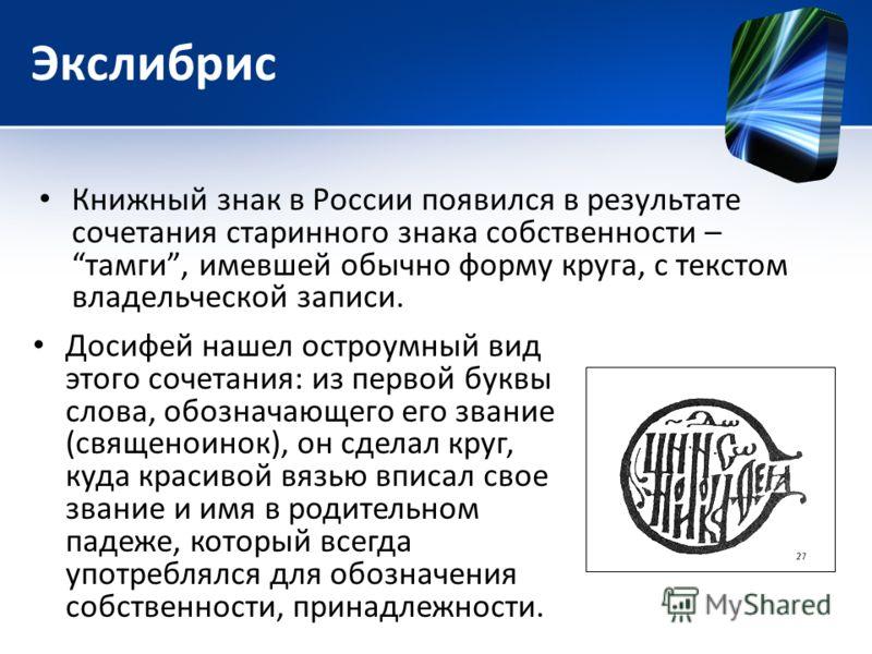 Экслибрис Книжный знак в России появился в результате сочетания старинного знака собственности – тамги, имевшей обычно форму круга, с текстом владельческой записи. Досифей нашел остроумный вид этого сочетания: из первой буквы слова, обозначающего его