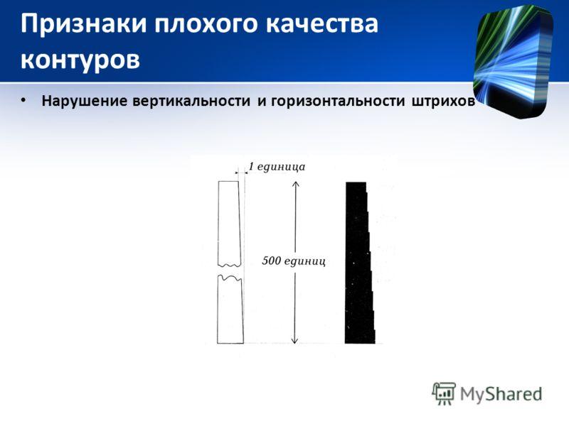 Признаки плохого качества контуров Нарушение вертикальности и горизонтальности штрихов