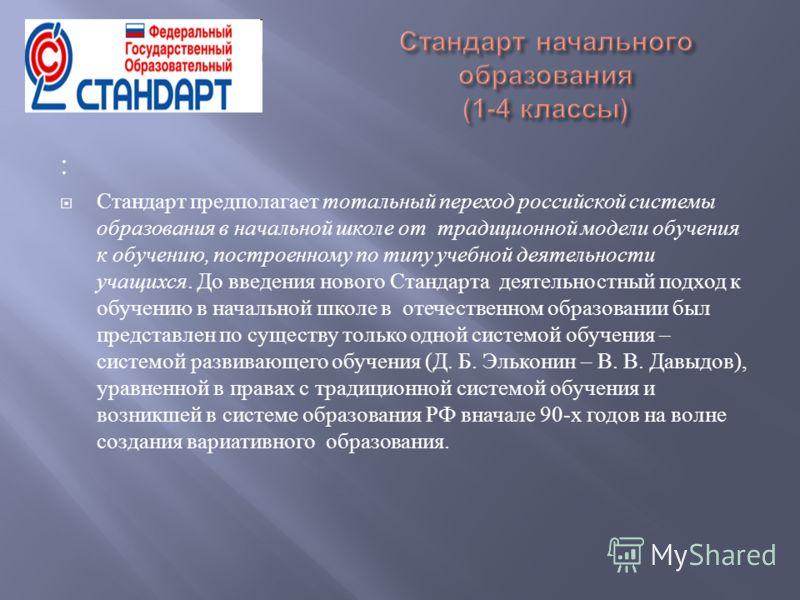 : Стандарт предполагает тотальный переход российской системы образования в начальной школе от традиционной модели обучения к обучению, построенному по типу учебной деятельности учащихся. До введения нового Стандарта деятельностный подход к обучению в