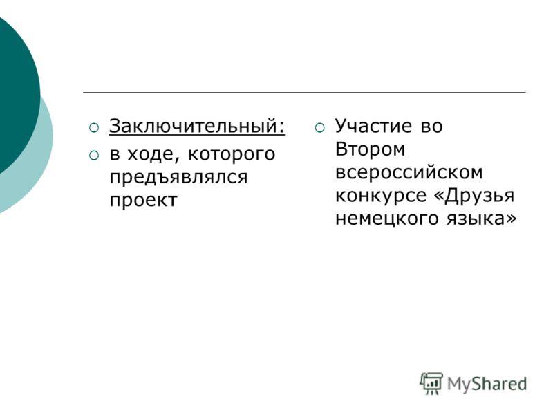 Заключительный: в ходе, которого предъявлялся проект Участие во Втором всероссийском конкурсе «Друзья немецкого языка»