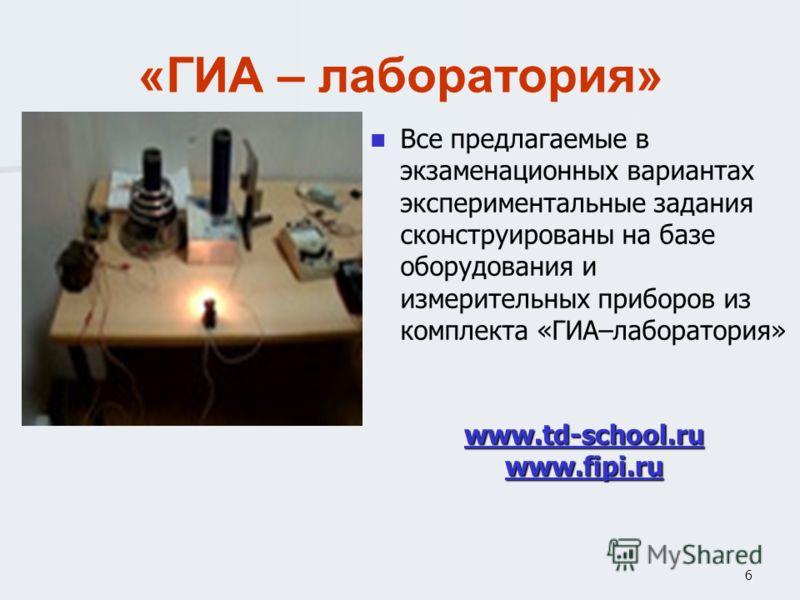 6 «ГИА – лаборатория» Все предлагаемые в экзаменационных вариантах экспериментальные задания сконструированы на базе оборудования и измерительных приборов из комплекта «ГИА–лаборатория» www.td-school.ru www.td-school.ru www.fipi.ru www.fipi.ru