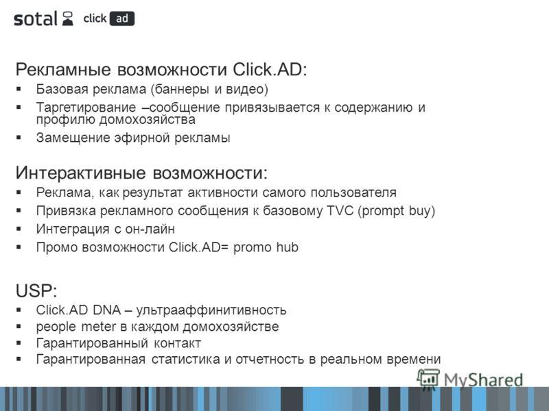 Рекламные возможности Click.AD: Базовая реклама (баннеры и видео) Таргетирование –сообщение привязывается к содержанию и профилю домохозяйства Замещение эфирной рекламы Интерактивные возможности: Реклама, как результат активности самого пользователя
