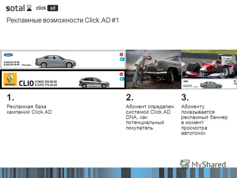 Рекламные возможности Click.AD #1 2. Абонент определен системой Click.AD DNA, как потенциальный покупатель 3. Абоненту показывается рекламный баннер в момент просмотра автогонок 1. Рекламная база кампаний Click.AD